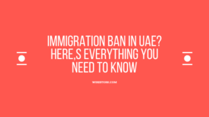 Immigration Ban in UAE? Don,t miss out on this ultimate guide.