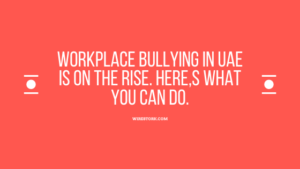 Workplace Bullying in UAE is rising. Here,s what you can do.